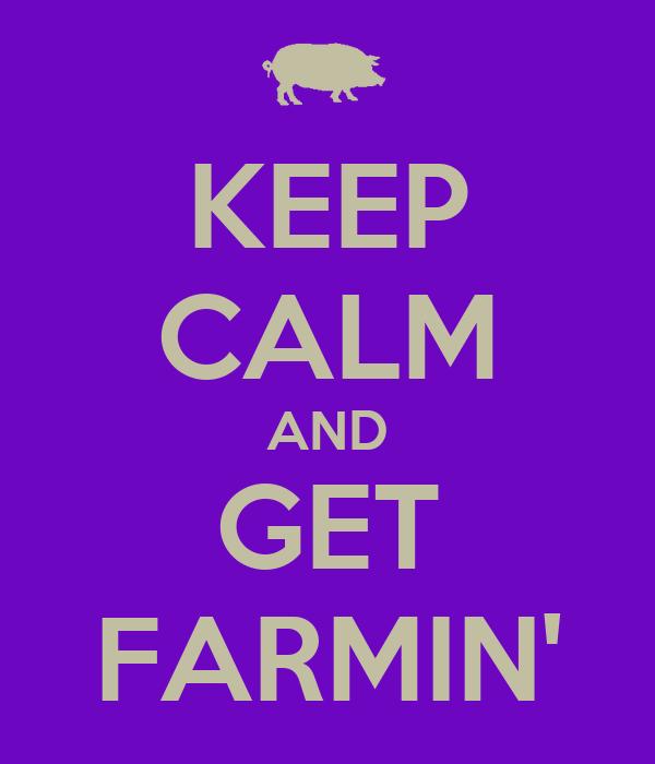 KEEP CALM AND GET FARMIN'
