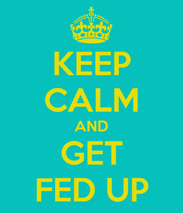 KEEP CALM AND GET FED UP