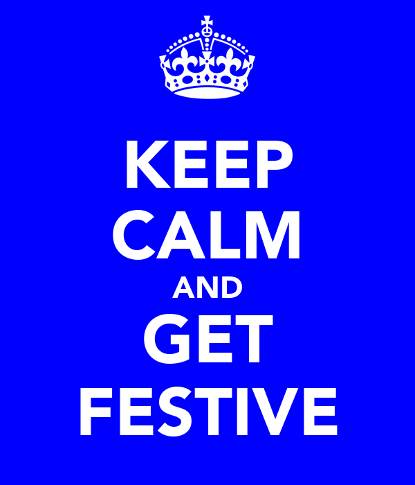 KEEP CALM AND GET FESTIVE