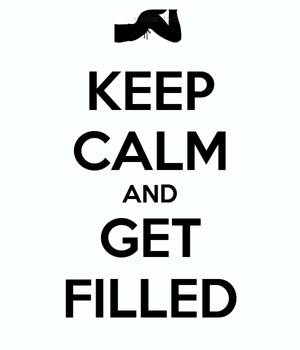 KEEP CALM AND GET FILLED