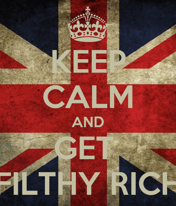 KEEP CALM AND GET  FILTHY RICH