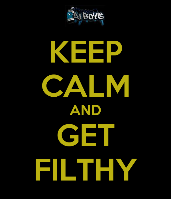 KEEP CALM AND GET FILTHY