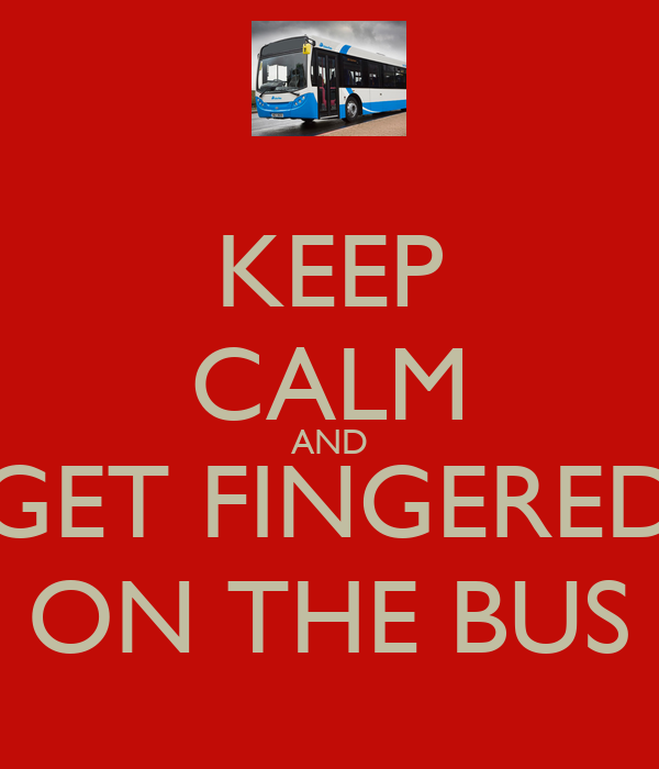 KEEP CALM AND GET FINGERED ON THE BUS