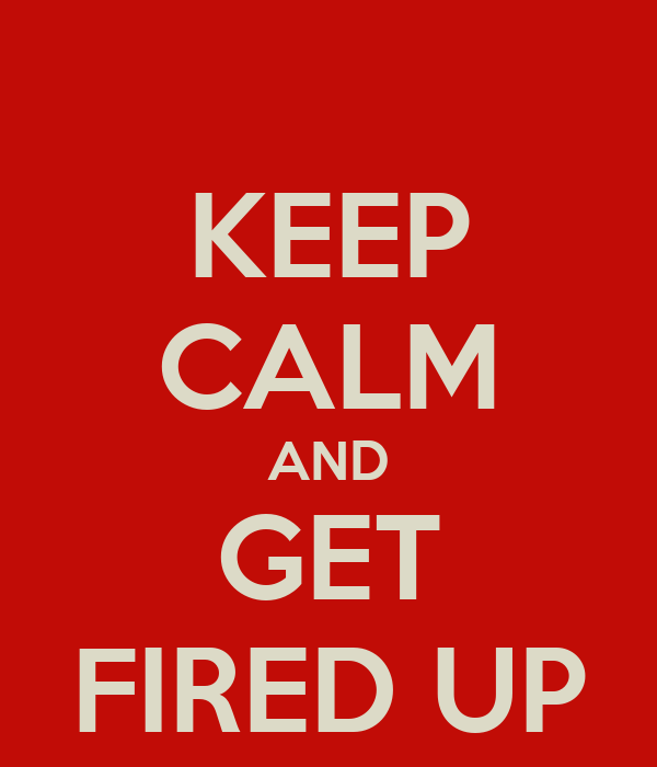 KEEP CALM AND GET FIRED UP