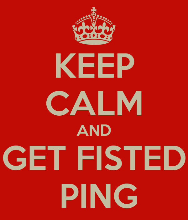 KEEP CALM AND GET FISTED  PING