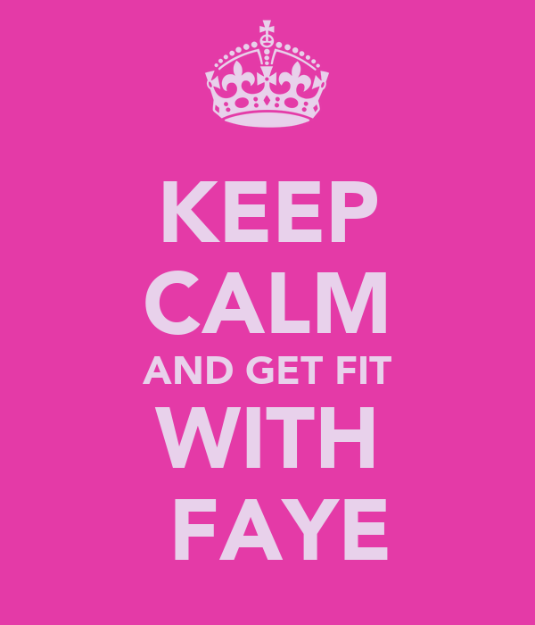 KEEP CALM AND GET FIT WITH  FAYE
