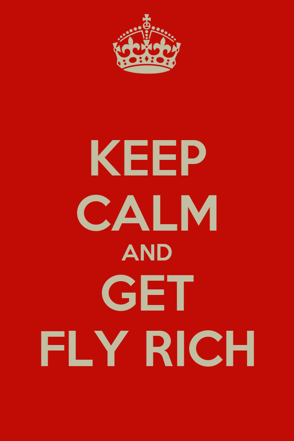 KEEP CALM AND GET FLY RICH