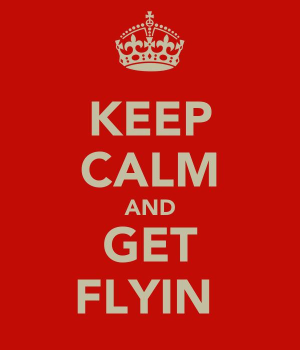 KEEP CALM AND GET FLYIN