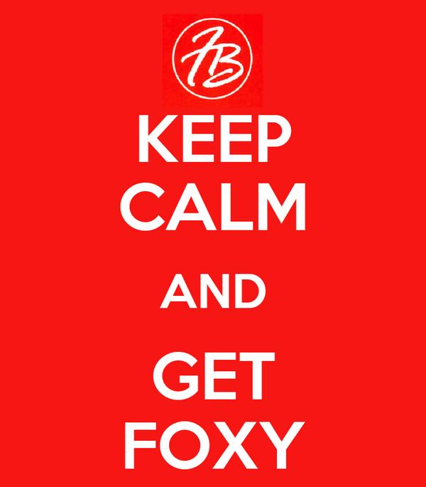 KEEP CALM AND GET FOXY