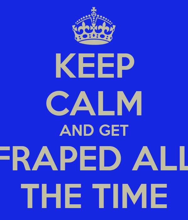 KEEP CALM AND GET FRAPED ALL THE TIME