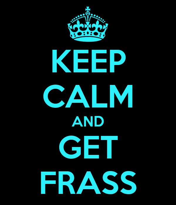 KEEP CALM AND GET FRASS