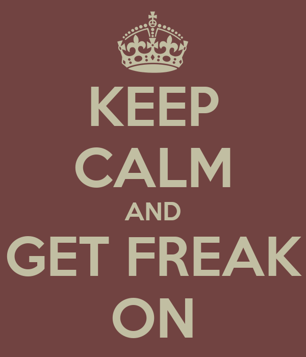 KEEP CALM AND GET FREAK ON
