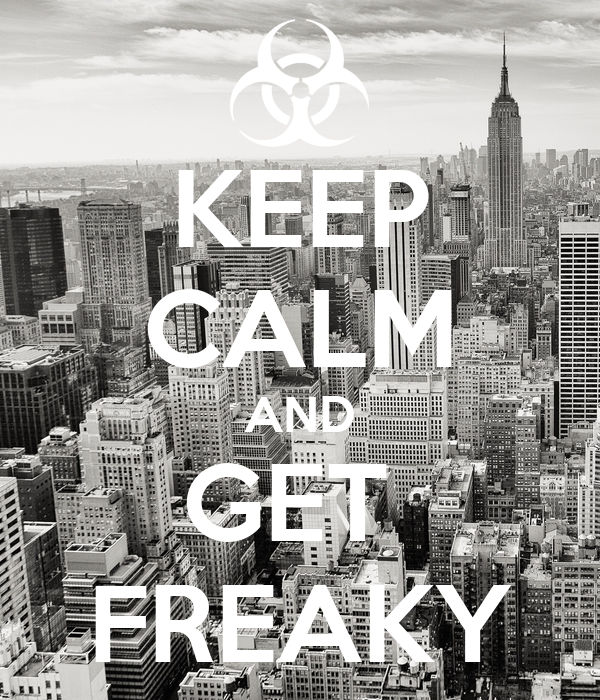 KEEP CALM AND GET  FREAKY