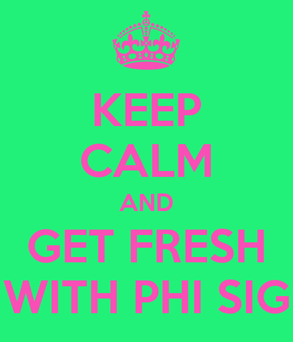 KEEP CALM AND GET FRESH WITH PHI SIG