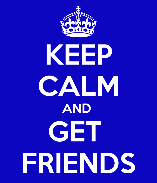 KEEP CALM AND  GET  FRIENDS