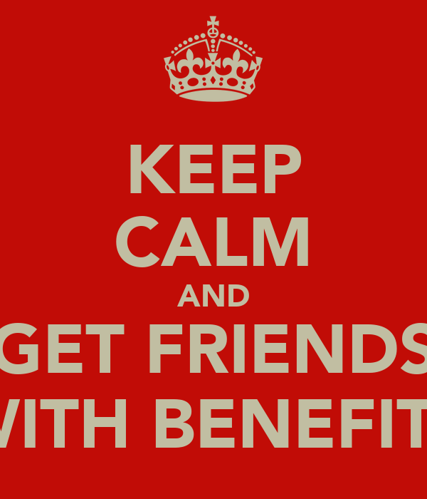 KEEP CALM AND GET FRIENDS WITH BENEFITS
