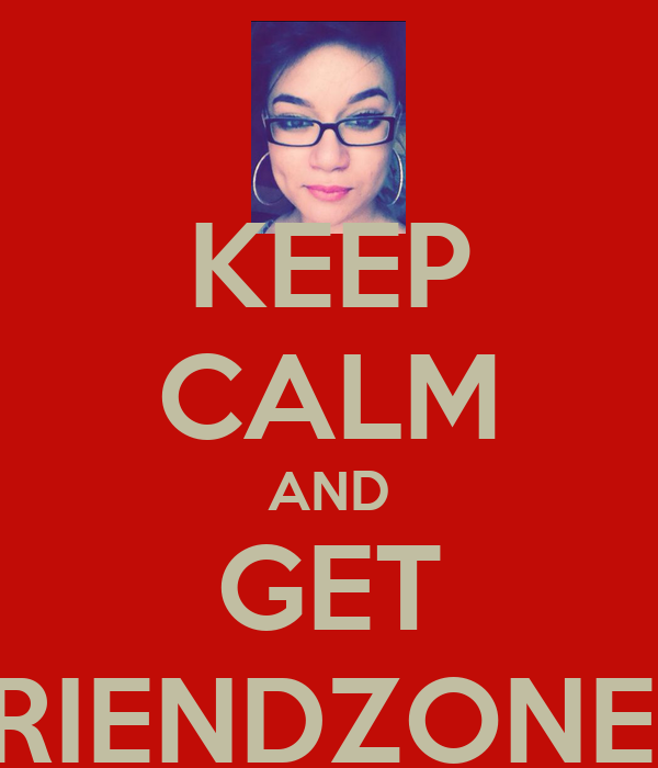 KEEP CALM AND GET FRIENDZONED