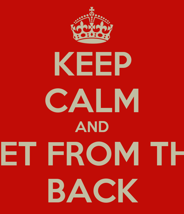 KEEP CALM AND GET FROM THE BACK