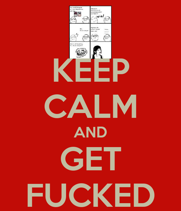 KEEP CALM AND GET FUCKED