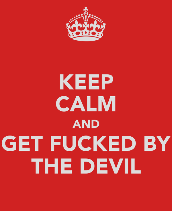 KEEP CALM AND GET FUCKED BY THE DEVIL
