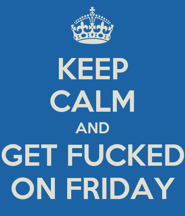 KEEP CALM AND GET FUCKED ON FRIDAY