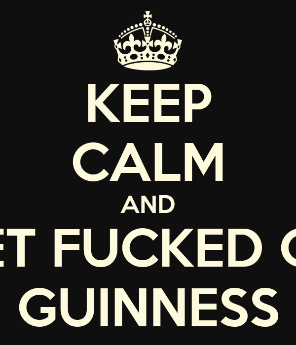 KEEP CALM AND GET FUCKED ON GUINNESS
