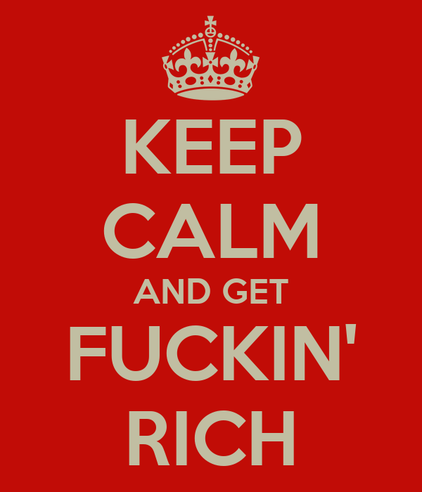 KEEP CALM AND GET FUCKIN' RICH