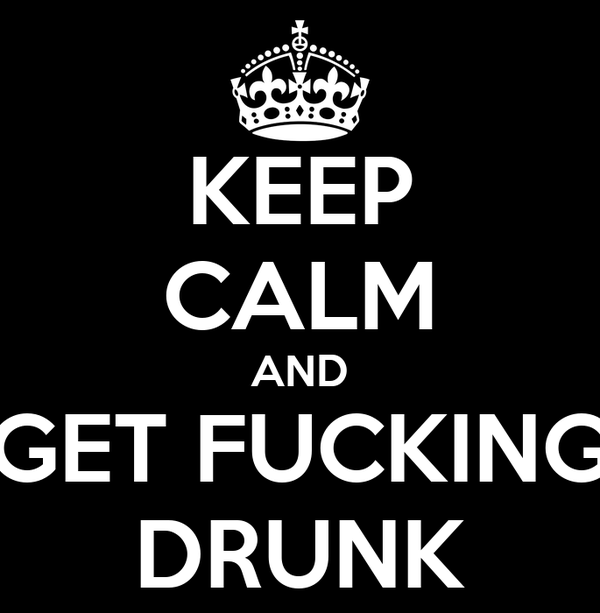 KEEP CALM AND GET FUCKING DRUNK