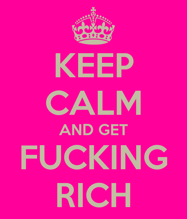 KEEP CALM AND GET FUCKING RICH