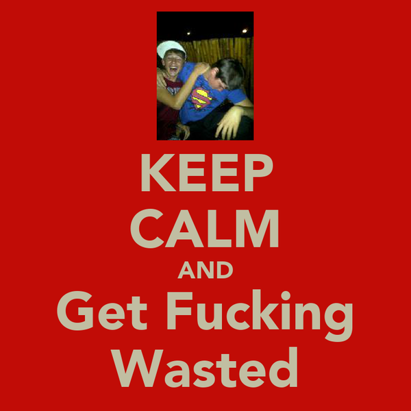 KEEP CALM AND Get Fucking Wasted