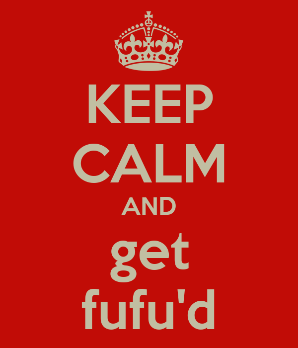KEEP CALM AND get fufu'd