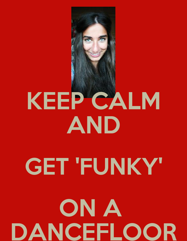 KEEP CALM AND GET 'FUNKY' ON A  DANCEFLOOR