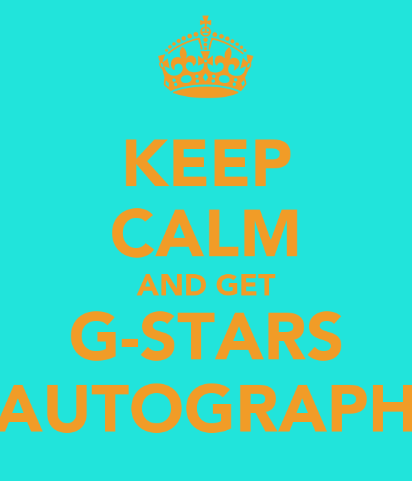 KEEP CALM AND GET G-STARS AUTOGRAPH