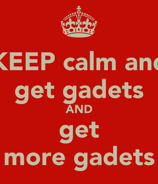 KEEP calm and get gadets AND get more gadets