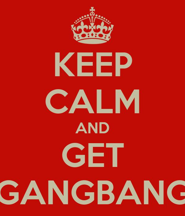 KEEP CALM AND GET GANGBANG