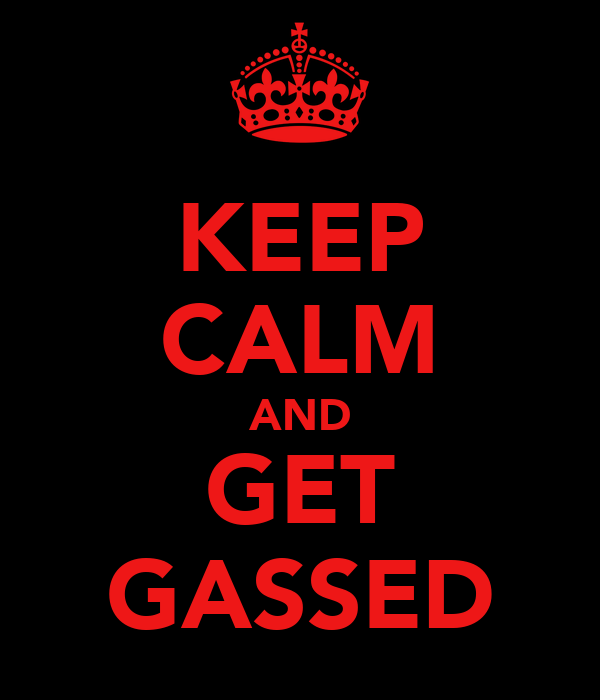 KEEP CALM AND GET GASSED