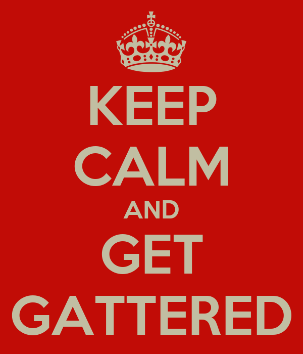 KEEP CALM AND GET GATTERED