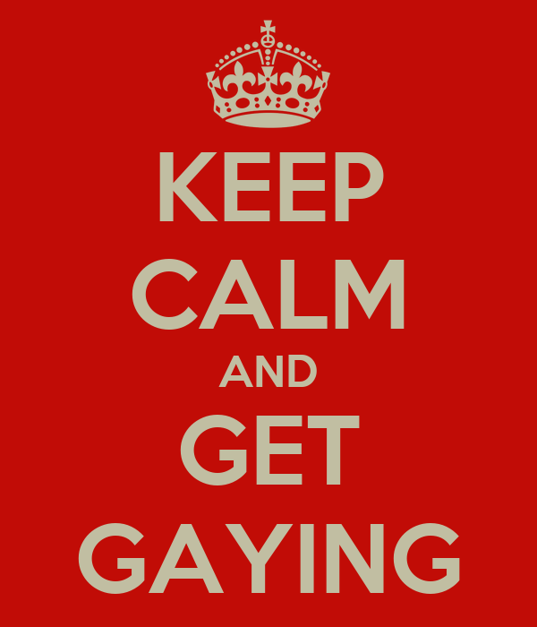 KEEP CALM AND GET GAYING