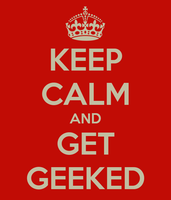 KEEP CALM AND GET GEEKED
