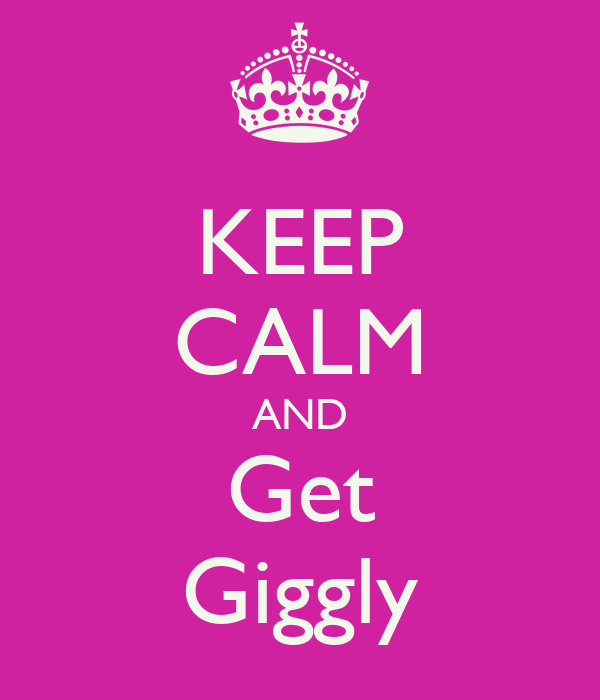 KEEP CALM AND Get Giggly