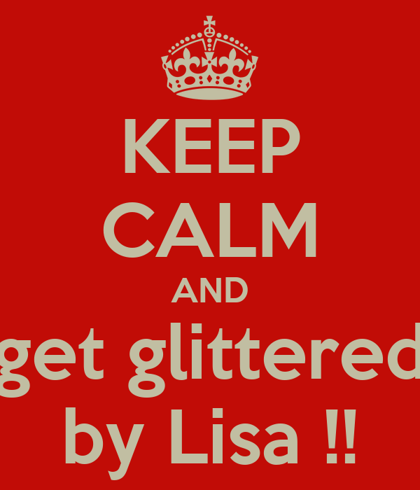 KEEP CALM AND get glittered by Lisa !!