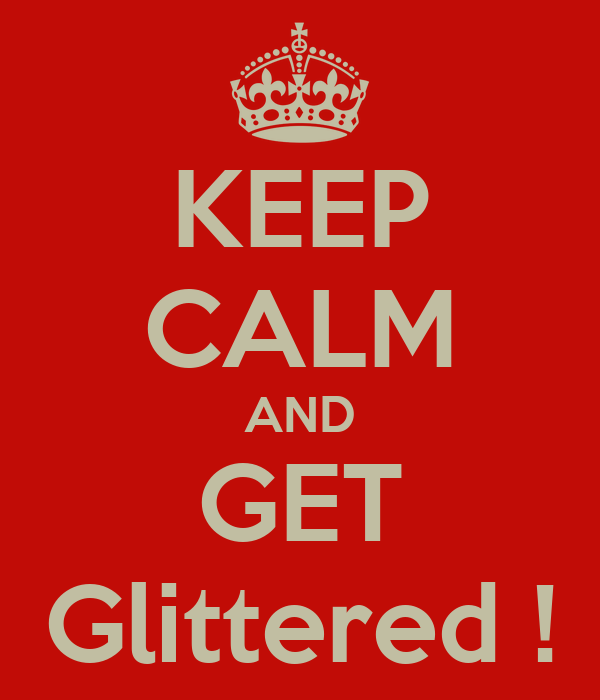KEEP CALM AND GET Glittered !