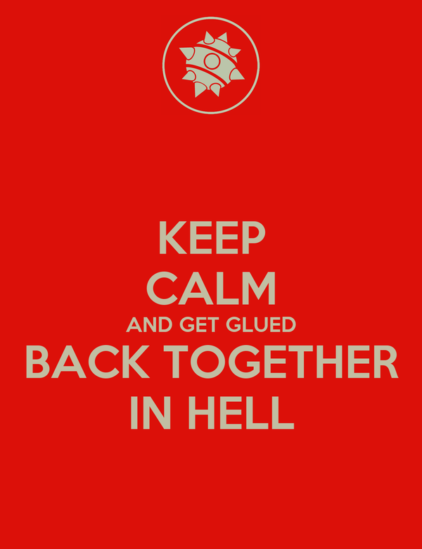 KEEP CALM AND GET GLUED BACK TOGETHER IN HELL