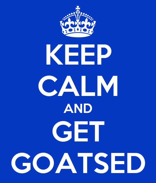 KEEP CALM AND GET GOATSED