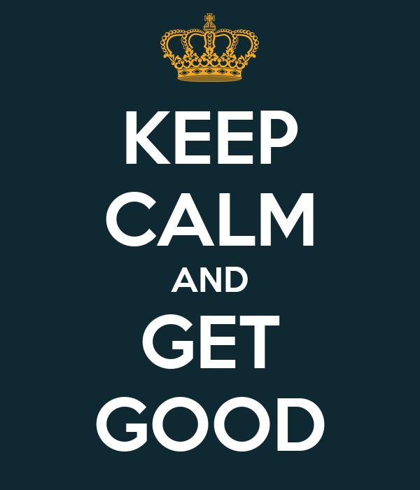 KEEP CALM AND GET GOOD