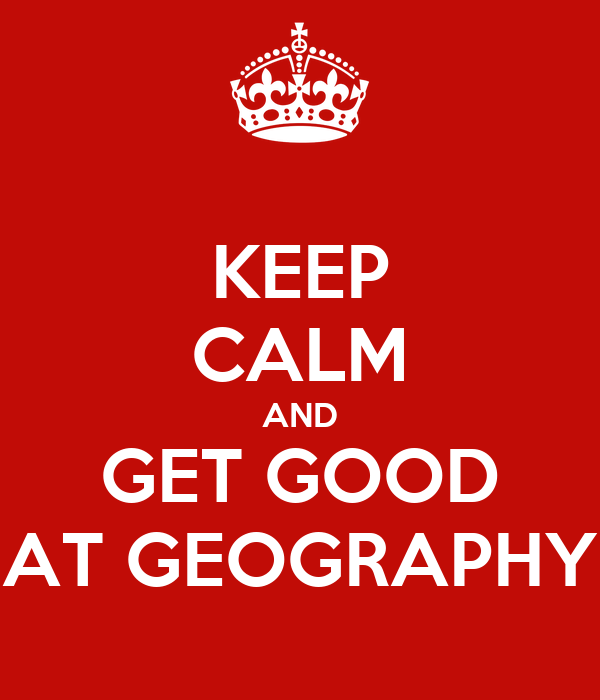 KEEP CALM AND GET GOOD AT GEOGRAPHY