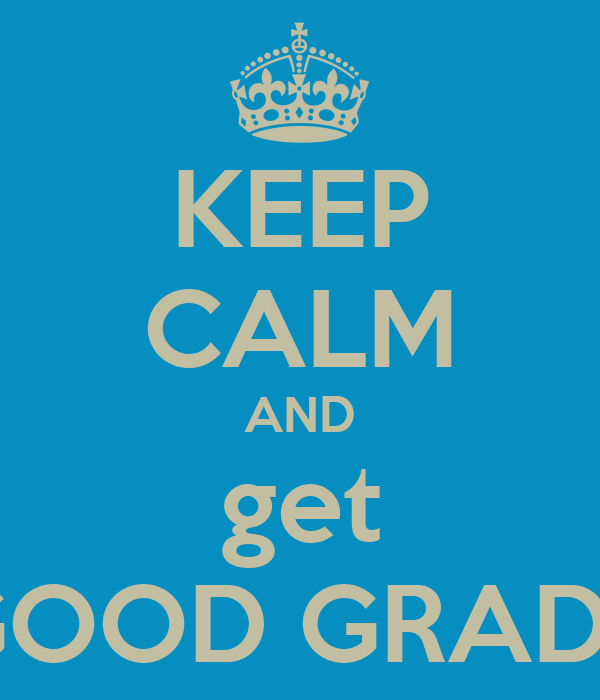 KEEP CALM AND get GOOD GRADE