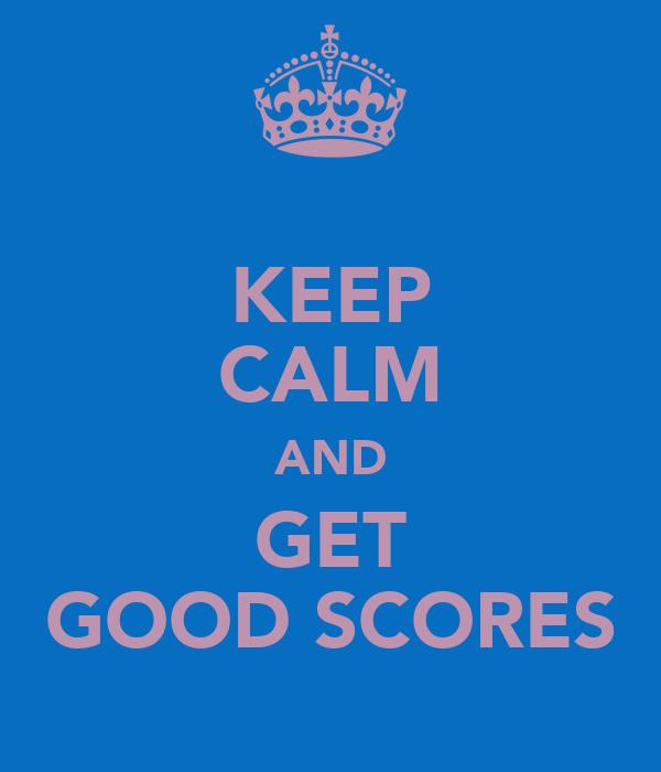 KEEP CALM AND GET GOOD SCORES