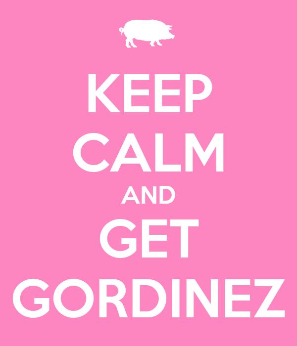 KEEP CALM AND GET GORDINEZ