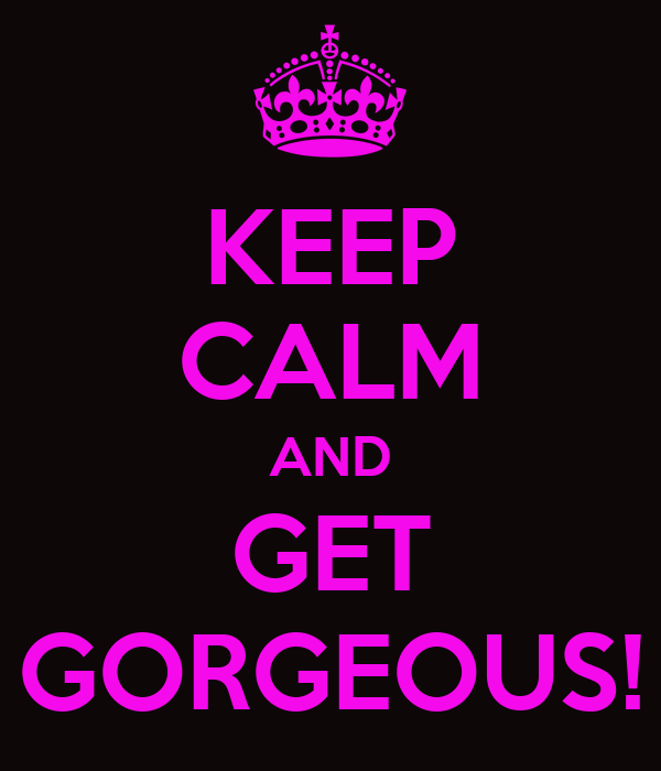 KEEP CALM AND GET GORGEOUS!